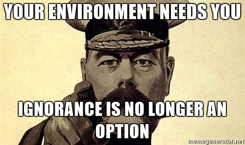Your environment needs you. Ignorance is no longer an option